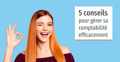 Nos 5 conseils pour gérer votre comptabilité efficacement